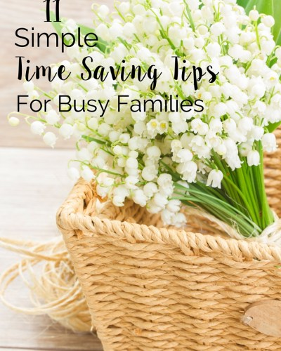 Life is Busy! Here are 11 Simple Time Saving Tips for Busy Families that will help you get more time for the things you love.   Free Printable