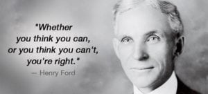 """Whether you think you can or think you can't you're right"" - Henry Ford"