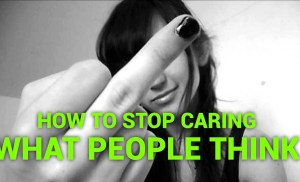 How to stop caring what other people think  – The Truth About What They Really Think