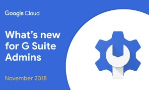 What's New for G Suite Admins? – November 2018 Edition