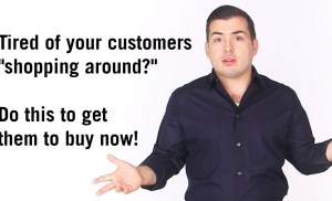 """Tired of your customers """"shopping around?"""" One thing you can do to get your customers to buy now"""