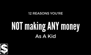 12 Reasons You're NOT Making ANY Money As A Kid (Hint: Just Start) How To Make Money As A Kid 101