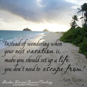 Instead of wondering when your next vacation is, maybe you should set up a life you don't need to escape from. - Seth Godin quote