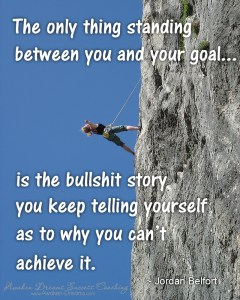 Quote - The only thing standing between you and your goal... is the bullshit story you keep telling yourself as to why you can't achieve it. - Jordan Belfort