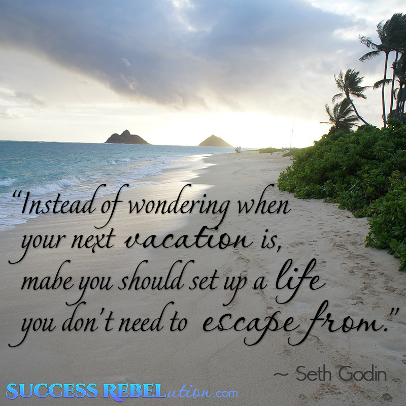 Quote - Instead of wondering when your next vacation is, maybe you should set up a life you don't need to escape from. Seth Godin.