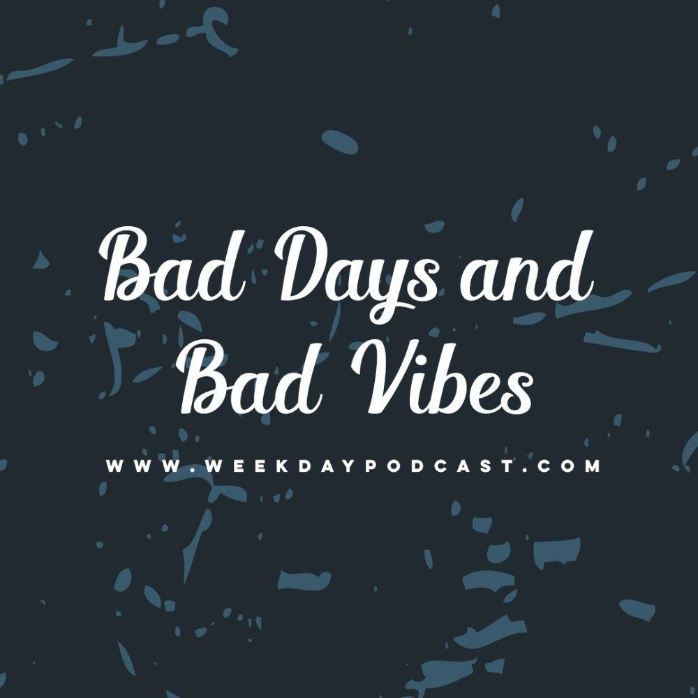 Bad Days and Bad Vibes - - August 2nd, 2017 Image