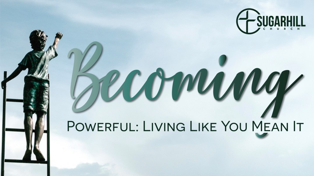 Becoming Powerful: Living Like You Mean It