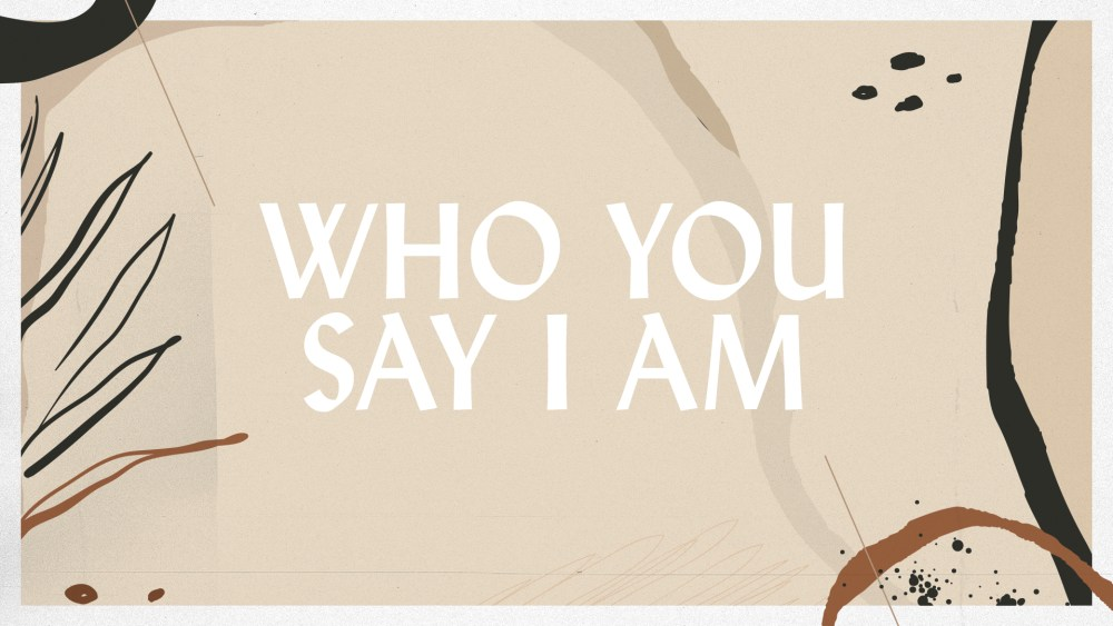 Who You Say I Am: Week 2