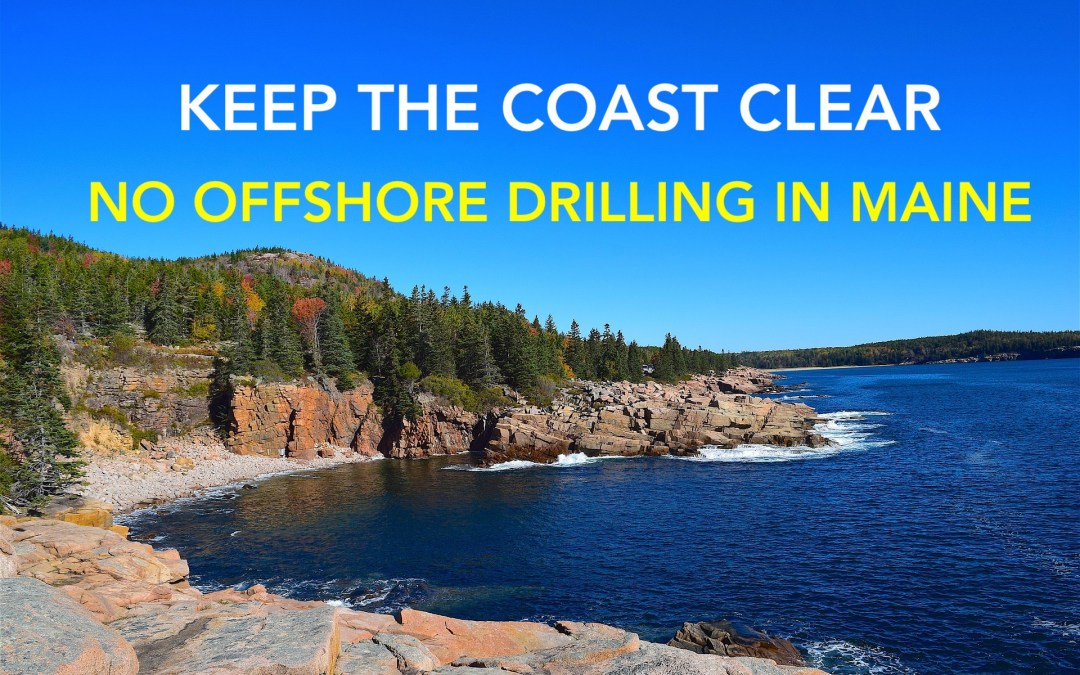KEEP THE COAST CLEAR: Oppose Offshore Drilling in Maine