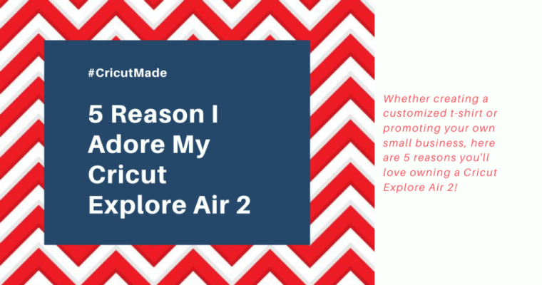 5 Reason I Adore My Cricut Explore Air 2