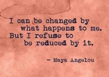 I can be changed by what happens to me. But I refuse to be reduced by it. - Maya Angelou