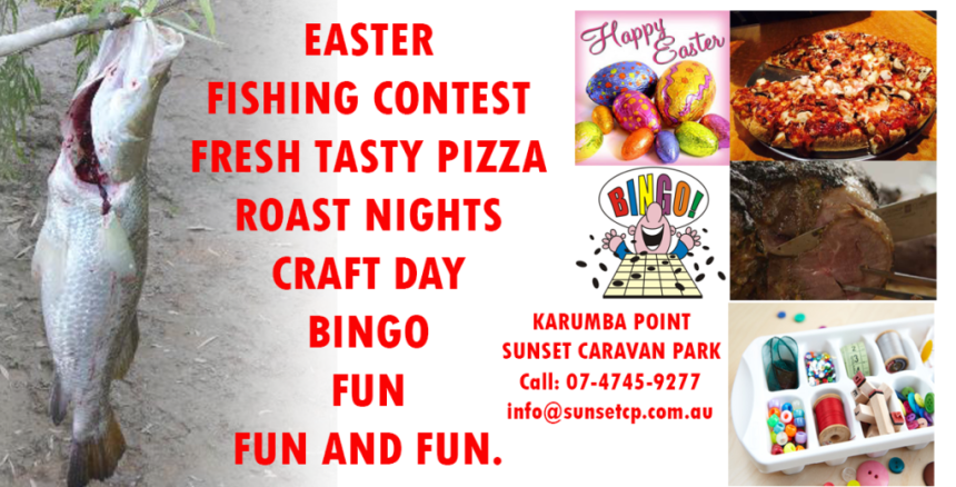 EASTER......FISHING CONTEST......FRESH TASTY PIZZA......ROAST NIGHTS......CRAFT DAY......BINGO......FUN......FUN AND FUN.