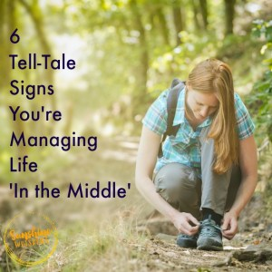 6 Tell-Tale Signs You're Managing Life 'In the Middle'