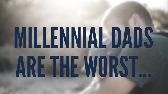 Millennial Dads are the worst...