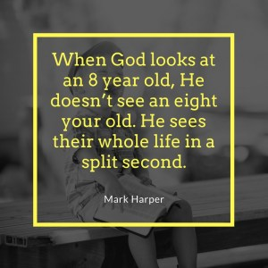 When God looks at an 8 year old, He doesn't see an eight your old. He sees their whole life in a split second.