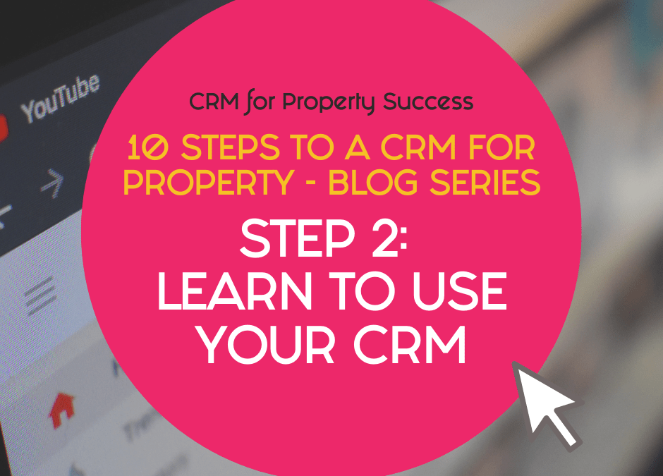 10 Steps to a CRM for Property – Step 2: Learn to use your property CRM