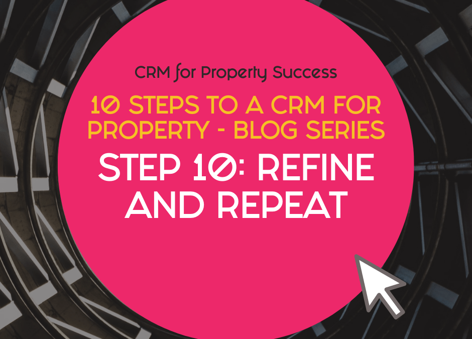 10 Steps to a CRM for Property – Step 10: Refine and repeat to streamline your property business