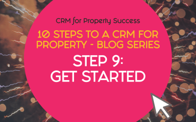 10 Steps to a CRM for Property – Step 9: Get started with your property CRM