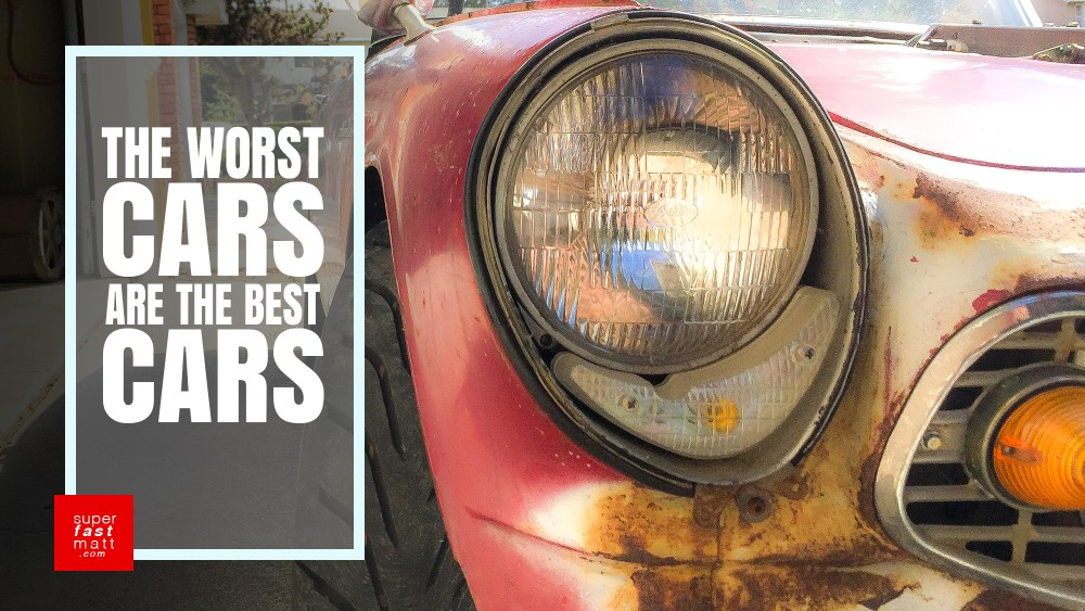 The Worst Cars Are the Best Cars