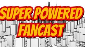 New Episode of Super Powered Fancast Available on our YouTube Channel