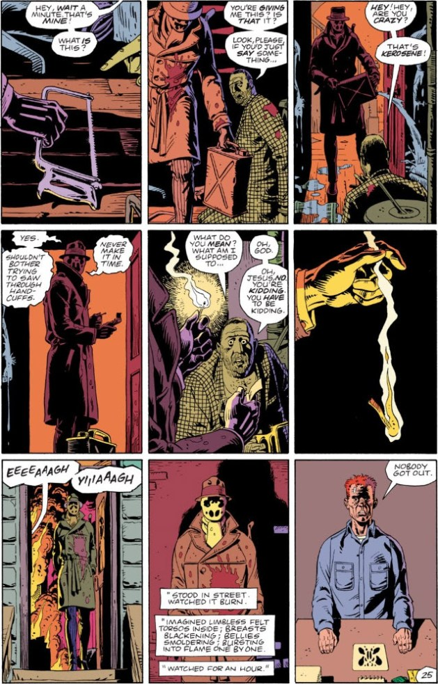 "Watchmen, chapter 6, page 25. Full page image. Panel 1: Rorschach sets down a hacksaw. Voice balloon: ""Hey, wait a minute! That's mine! What is this?"". Panel 2: Rorschach picks up a tank. Killer says ""You're giving me this? Is that it? Look, please, if you'd just say something."" Panel 3: Rorschach spreads kerosene. Killer: ""Hey! Hey! Are you crazy? That's kerosene!"". Panel 4: Rorschach: ""Yes. Shouldn't bother trying to saw through handcuffs. Never make it in time."" Panel 5: Rorschach lights match. Killer: ""What do you mean? What am I supposed to... Oh god. Oh Jesus, no. You're kidding. You have to be kidding."" Panel 6: Rorschach drops match. Panel 7: Rorschach exits, fire and killer's screams behind him. Panel 8: Rorschach faces camera, coat stained with blood. Caption: ""Stood in street. Watched it burn. Imagined limbless felt torsos inside; breasts blackening; bellies smoldering; bursting into flame one by one. Watched for an hour."" Panel 9: Rorschach, maskless and in prison, talking to psychiatrist. Blot on desk. Rorschach: ""Nobody got out."""