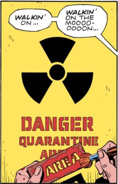 "A radiation symbol in black on a yellow background. Underneath are stenciled words: DANGER QUARANTINE AREA. The stencil for ""AREA"" is held by two hands at the bottom of the frame. A dialogue balloon pointing off panel reads ""Walkin' on... Walkin' on the moooooooon"""