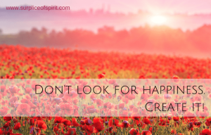 Don't look for happiness. Create it.