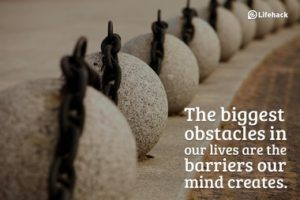 The biggest obstacles in our lives are what our mind creates