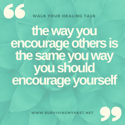 he way you encourage others is the same you way you should encourage yourself - surviving my past