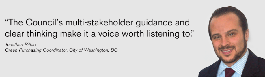 Their multi-stakeholder guidance and clear thinking makes the Council a voice worth listening to. - Jonathan Rifkin, Green Purchasing Coordinator, City of Washington, DC