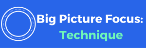 Big Picture Focus: Technique