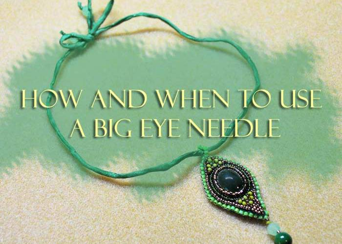 How And When To Use A Big Eye Needle - Beading Tips