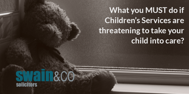 What you MUST do if Children's Services are threatening to take your child into care | Child Care Law | Free Legal Advice | Swain & Co Solicitors