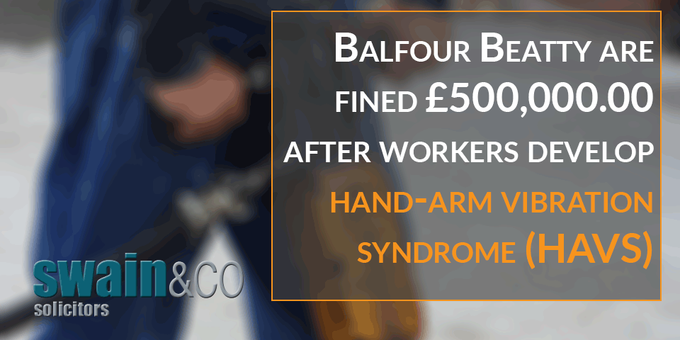 Balfour Beatty are fined £500,000 00 after workers develop hand-arm