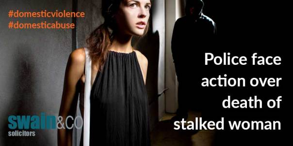 Police face action over death of stalked woman | Domestic Violence Legal Advice | Swain & Co Solicitors