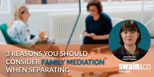 3 reasons you should consider family mediation when separating | Family Law Solicitors | Swain & Co Solicitors