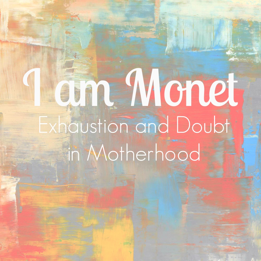 I am Monet:  Exhaustion and Doubt in Motherhood