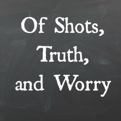 Of Shots, Truth, and Worry