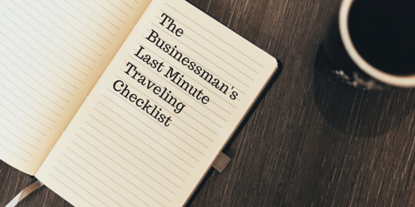The Businessman's Last Minute Traveling Checklist