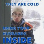 If You are Cold, They are Cold too Bring your husbands inside