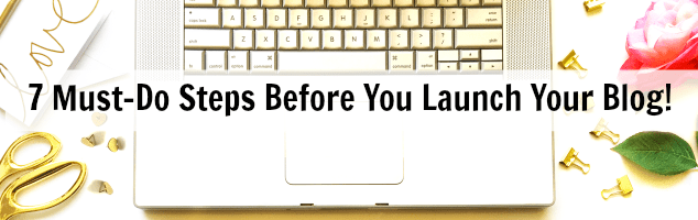 7 Must-Do Steps Before You Launch Your Blog