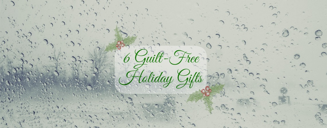 6 Guilt Free Holiday Gifts