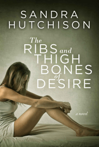 Literary Fiction Review: The Ribs and Thigh Bones of Desire b y Sandra Hutchinson – highly recommended