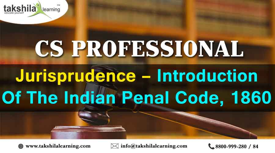 CS PROFESSIONAL JURISPRUDENCE INTRODUCTION OF THE INDIAN PENAL CODE, 1860