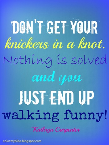 dont-get-your-knickers-in-a-knot-nothing-is-solved-and-it-just-makes-you-walk-funny-4