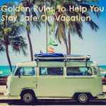 Travel Notes: Golden Rules To Help You Stay Safe On Vacation