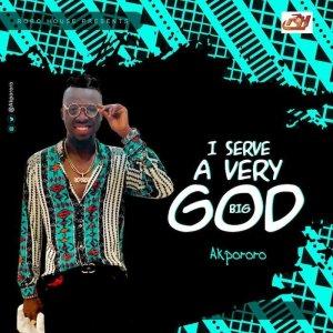 Akpororo - I serve a very Big God