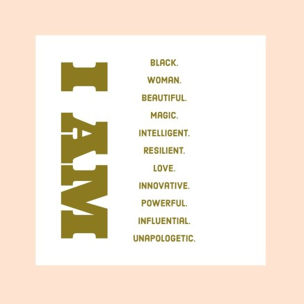 Quote: I AM - Black. Woman. Beautiful. Magic. Intelligent. Resilient. Love. Innovative. Powerful. Influential. Unapologetic.   Black influencers to Follow