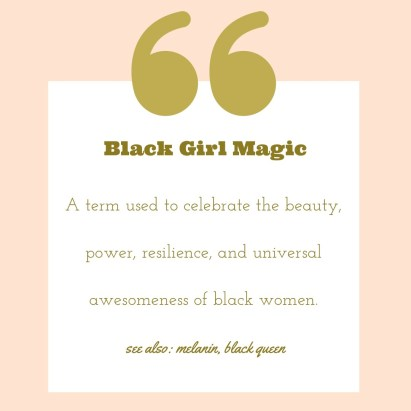 Quote: Black Girl Magic - A term used to celebrate the beauty, power, resilience, and universal awesomeness of black women. see also: melanin, black queen  Black influencers to follow