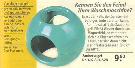 Zauberkugel - gegen Kalk in Wasch- und Spülmaschinen - das Magnetfeld verändert den Kalk so, dass er sich nicht mehr festsetzt - spart Reinigungsmittel - ein echter Öko-Pluspunkt - Kennen Sie den Feind ihrer Waschmaschine? Es ist der Kalk, der den Geräten ein baldiges Ende bereiten kann. Abhilfe schafft die Zauberkugel! Fließt Wasser durch das Magnetfeld, so verändern sich die Eigenschaften des Kalks, der sich dann nicht mehr festsetzen mag!